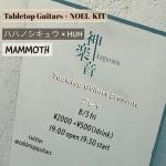 Tabletop Guitars × NOEL-KIT, Hahanoshikyu × HUH, MAMMOTH